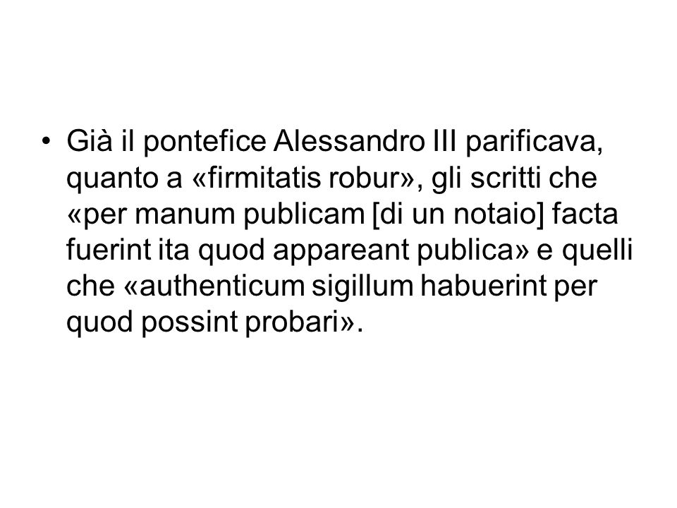Già il pontefice Alessandro III parificava, quanto a «firmitatis robur», gli scritti che «per manum publicam [di un notaio] facta fuerint ita quod appareant publica» e quelli che «authenticum sigillum habuerint per quod possint probari».